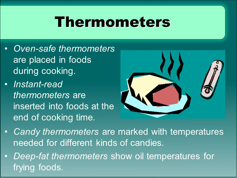Thermometers Oven-safe thermometers are placed in foods during cooking.