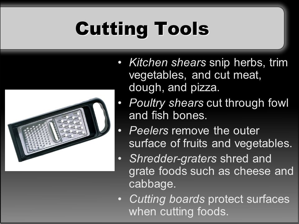Cutting Tools Kitchen shears snip herbs, trim vegetables, and cut meat, dough, and pizza. Poultry shears cut through fowl and fish bones.