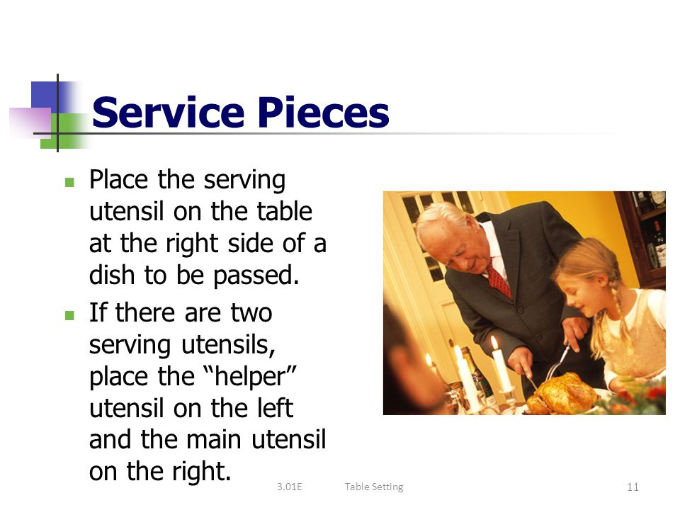 Service Pieces Place the serving utensil on the table at the right side of a dish to be passed.