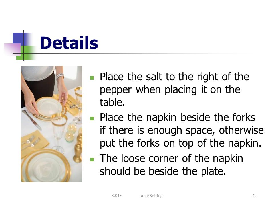 Details Place the salt to the right of the pepper when placing it on the table.