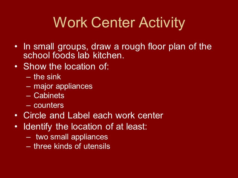 Work Center Activity In small groups, draw a rough floor plan of the school foods lab kitchen. Show the location of: