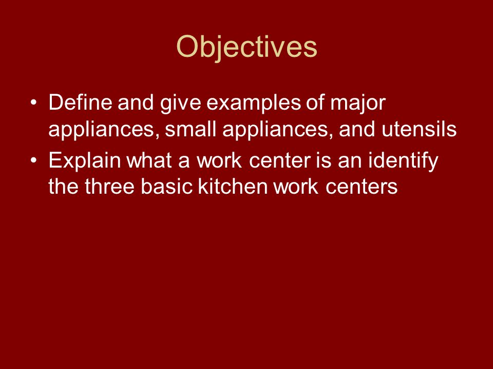 Objectives Define and give examples of major appliances, small appliances, and utensils.
