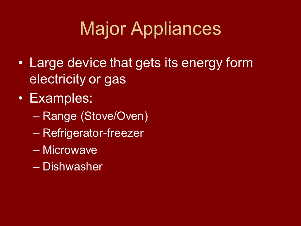 Major Appliances Large device that gets its energy form electricity or gas. Examples: Range (Stove/Oven)
