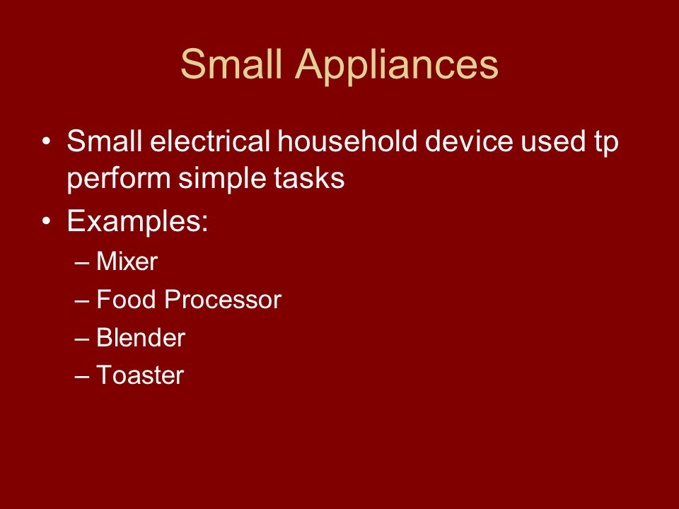 Small Appliances Small electrical household device used tp perform simple tasks. Examples: Mixer.