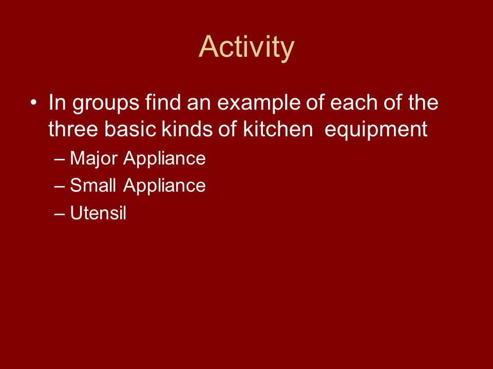 Activity In groups find an example of each of the three basic kinds of kitchen equipment. Major Appliance.