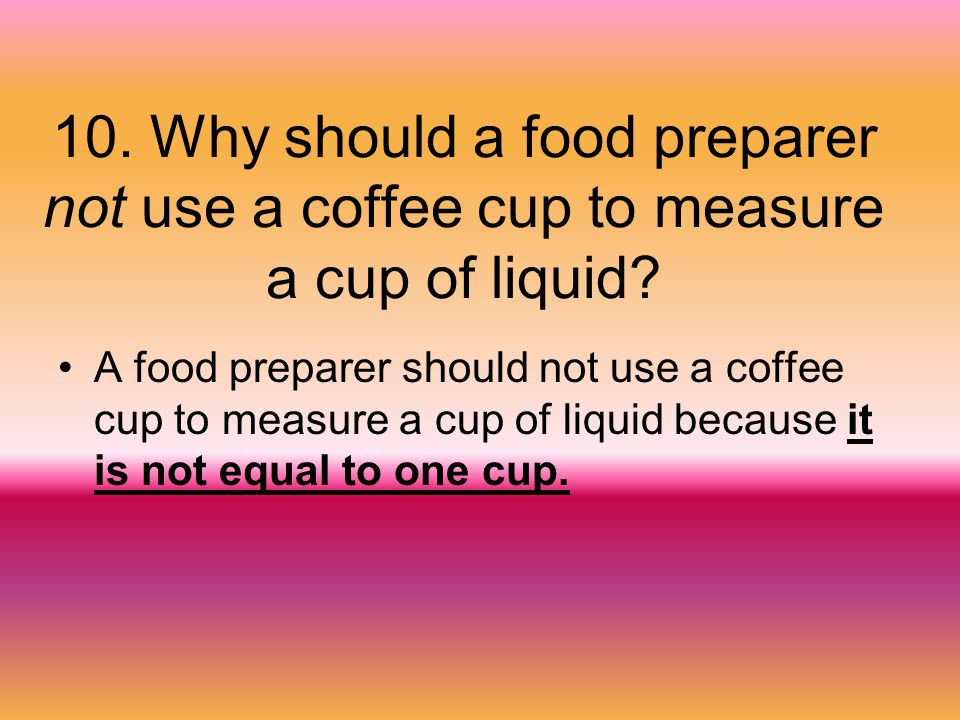 10. Why should a food preparer not use a coffee cup to measure a cup of liquid