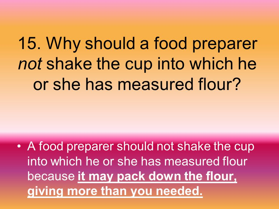 15. Why should a food preparer not shake the cup into which he or she has measured flour