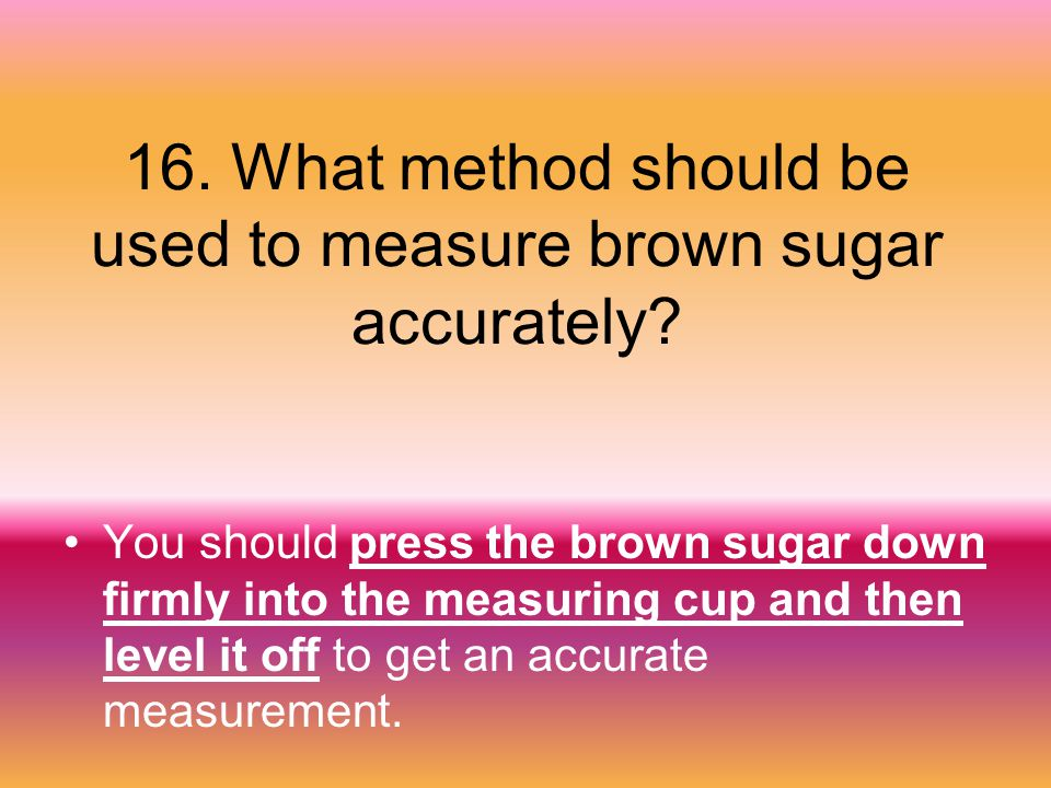 16. What method should be used to measure brown sugar accurately