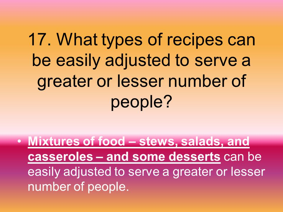 17. What types of recipes can be easily adjusted to serve a greater or lesser number of people