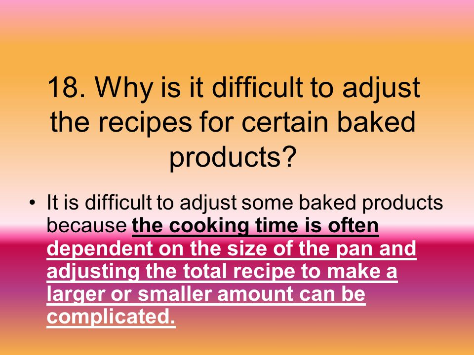 18. Why is it difficult to adjust the recipes for certain baked products