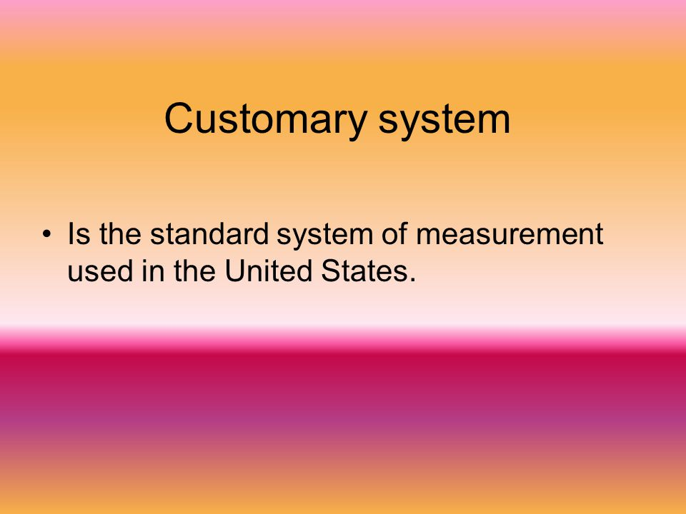 Customary system Is the standard system of measurement used in the United States.