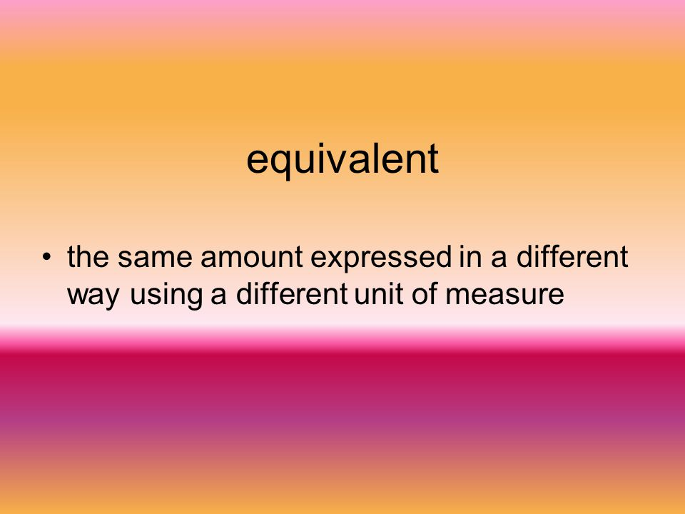 equivalent the same amount expressed in a different way using a different unit of measure
