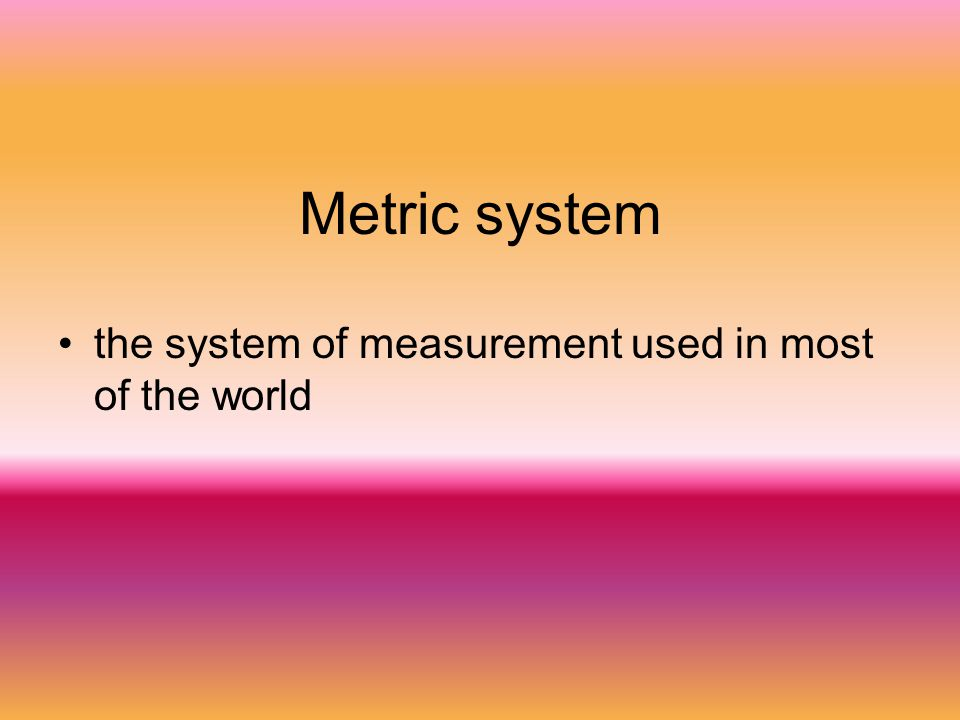 Metric system the system of measurement used in most of the world