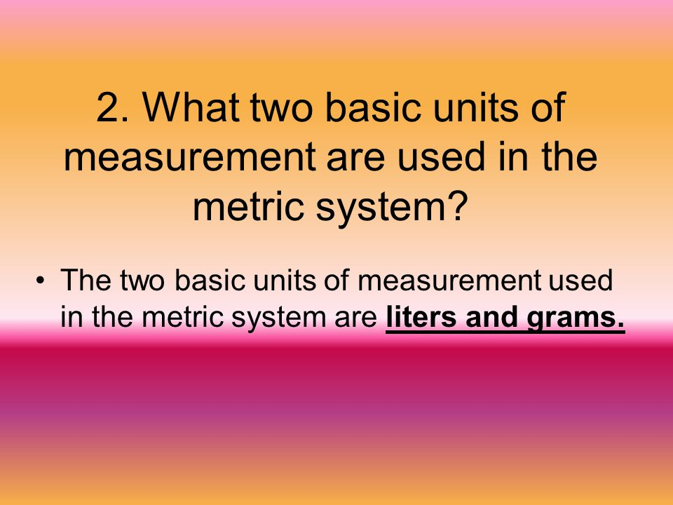 2. What two basic units of measurement are used in the metric system