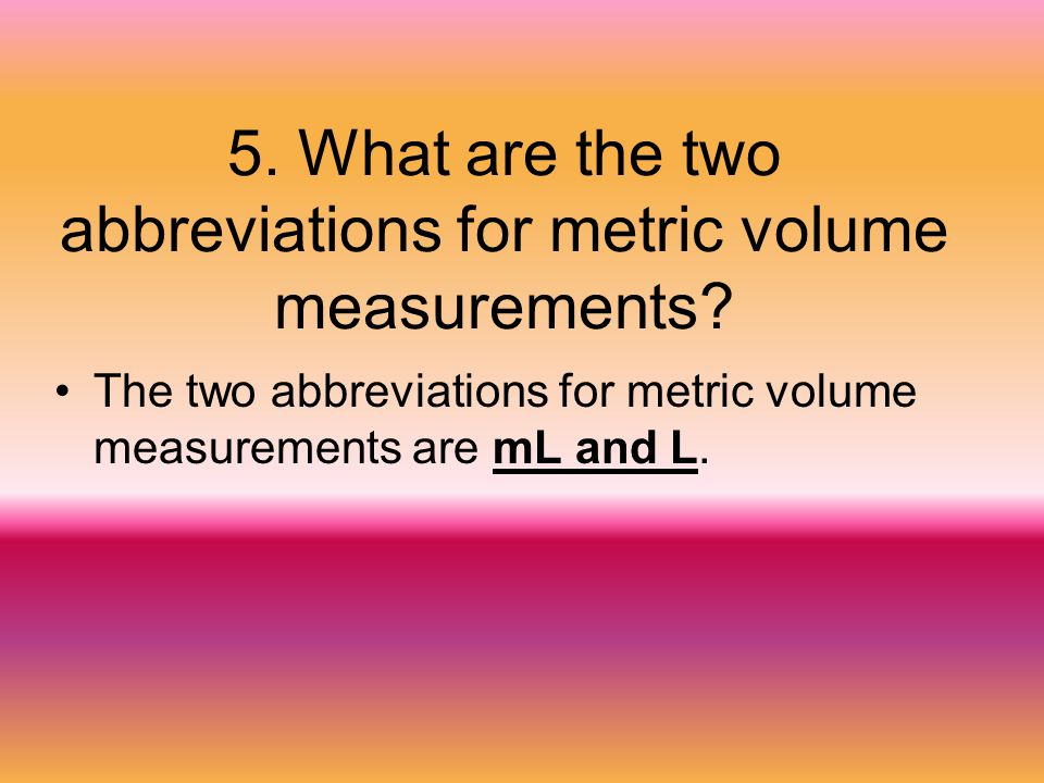 5. What are the two abbreviations for metric volume measurements