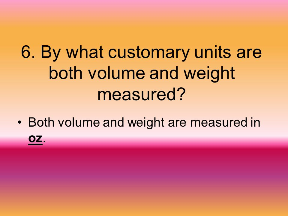 6. By what customary units are both volume and weight measured