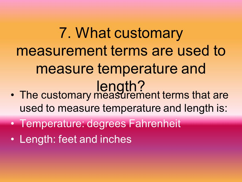7. What customary measurement terms are used to measure temperature and length