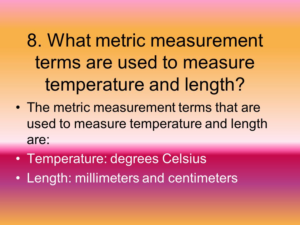 8. What metric measurement terms are used to measure temperature and length