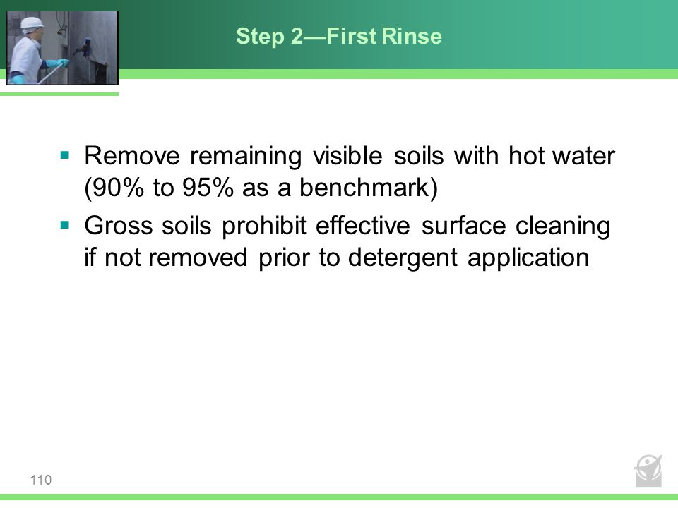 Step 2—First Rinse Remove remaining visible soils with hot water (90% to 95% as a benchmark)