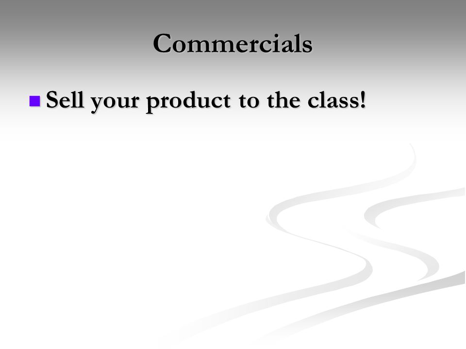 Commercials Sell your product to the class!