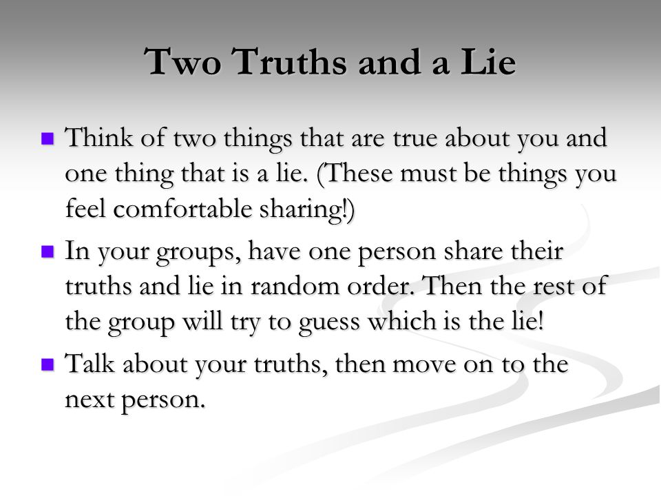 Two Truths and a Lie Think of two things that are true about you and one thing that is a lie. (These must be things you feel comfortable sharing!)