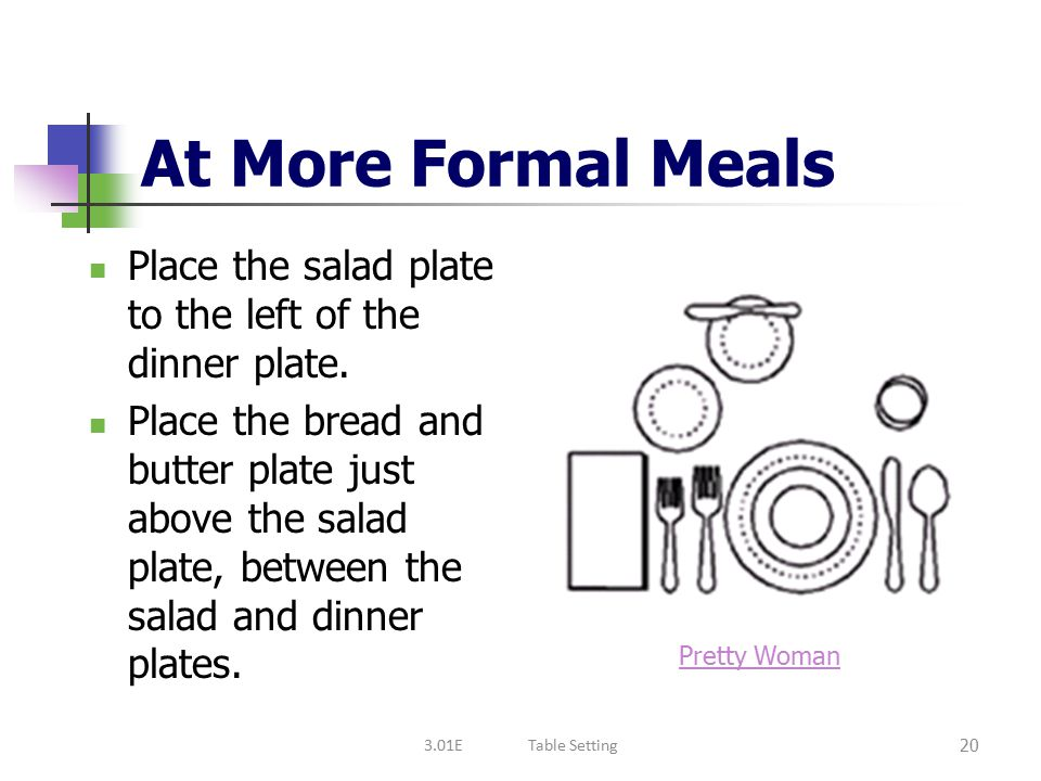 At More Formal Meals Place the salad plate to the left of the dinner plate.