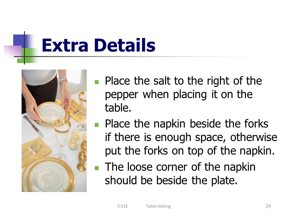 Extra Details Place the salt to the right of the pepper when placing it on the table.