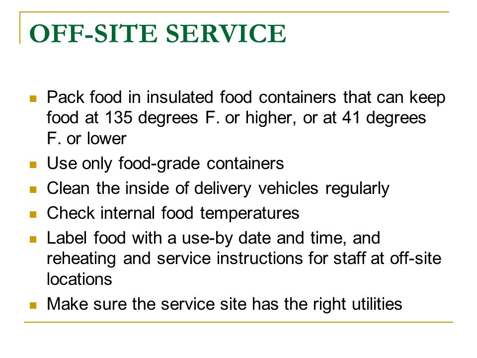 OFF-SITE SERVICE Pack food in insulated food containers that can keep food at 135 degrees F. or higher, or at 41 degrees F. or lower.