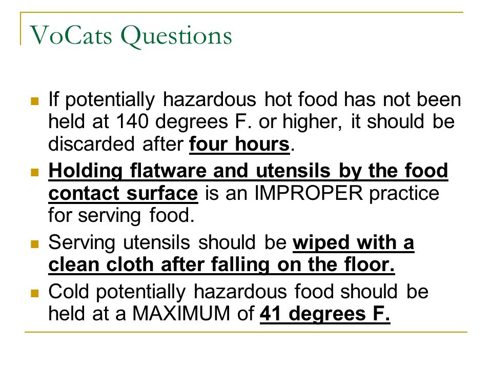 VoCats Questions If potentially hazardous hot food has not been held at 140 degrees F. or higher, it should be discarded after four hours.