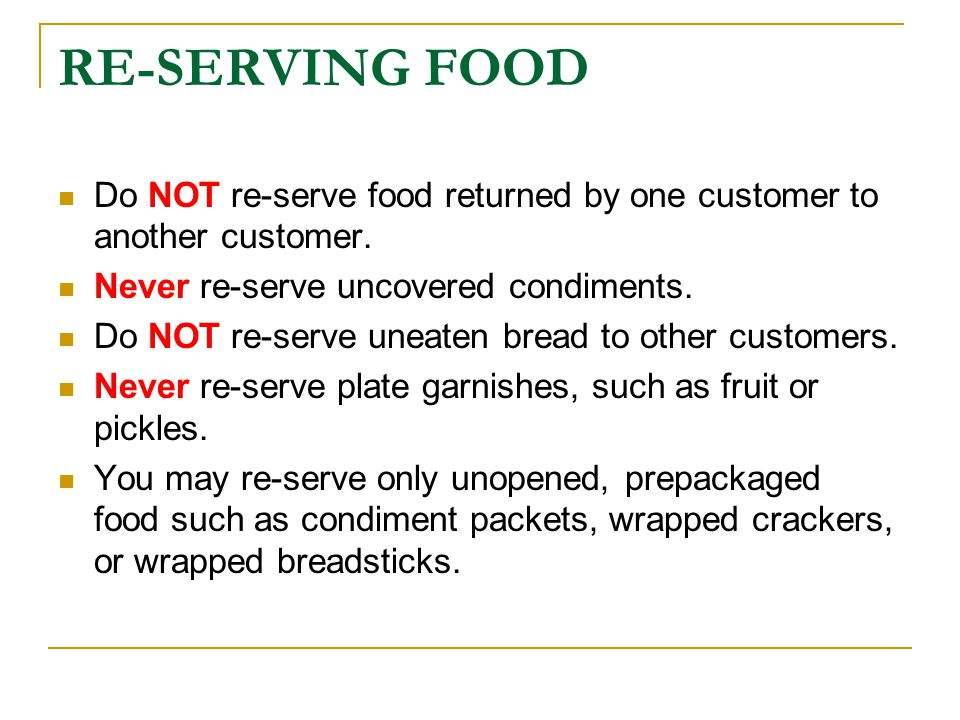 RE-SERVING FOOD Do NOT re-serve food returned by one customer to another customer. Never re-serve uncovered condiments.