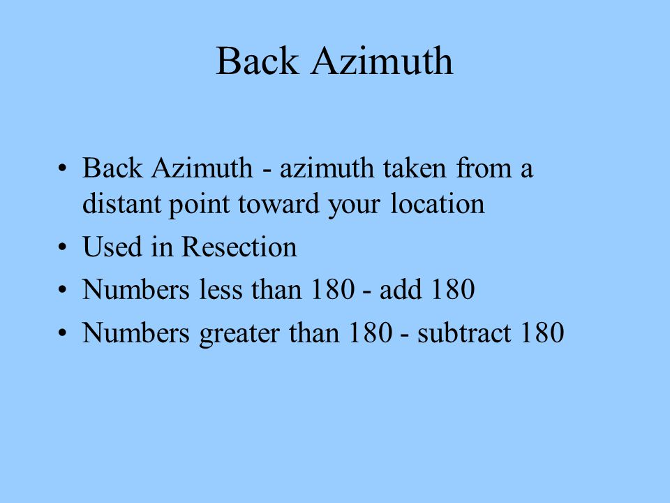 Back Azimuth Back Azimuth - azimuth taken from a distant point toward your location. Used in Resection.