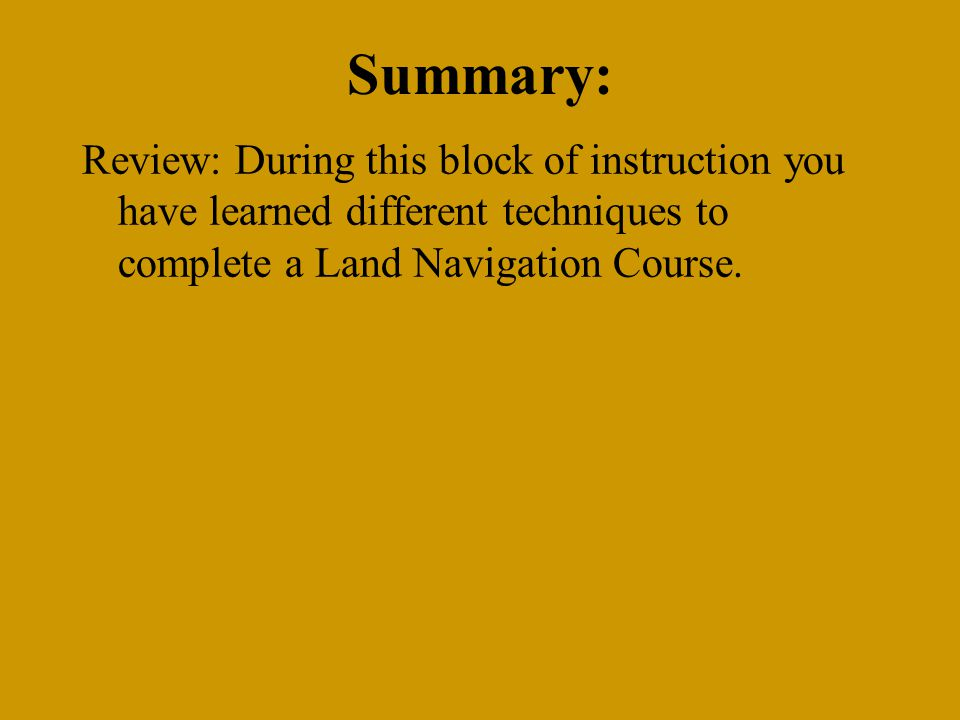 Summary: Review: During this block of instruction you have learned different techniques to complete a Land Navigation Course.