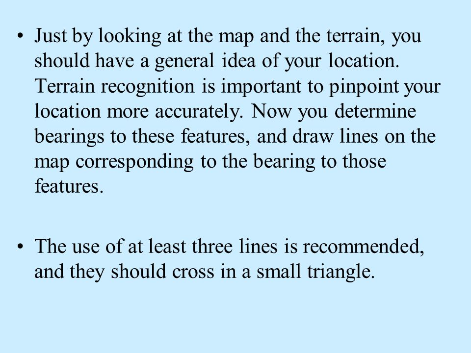 Just by looking at the map and the terrain, you should have a general idea of your location. Terrain recognition is important to pinpoint your location more accurately. Now you determine bearings to these features, and draw lines on the map corresponding to the bearing to those features.