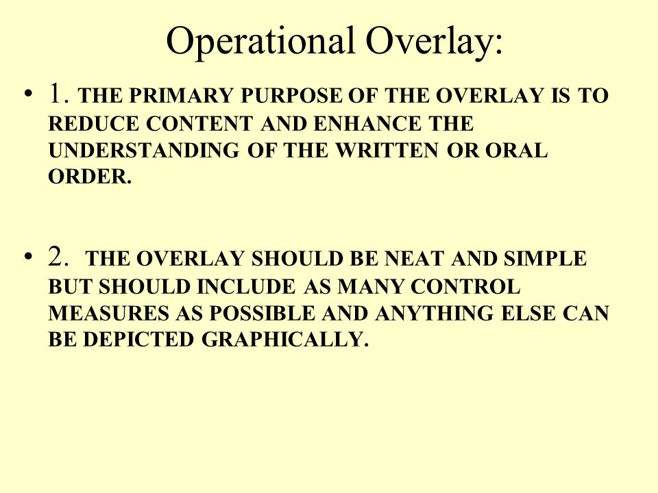 Operational Overlay: 1. THE PRIMARY PURPOSE OF THE OVERLAY IS TO REDUCE CONTENT AND ENHANCE THE UNDERSTANDING OF THE WRITTEN OR ORAL ORDER.