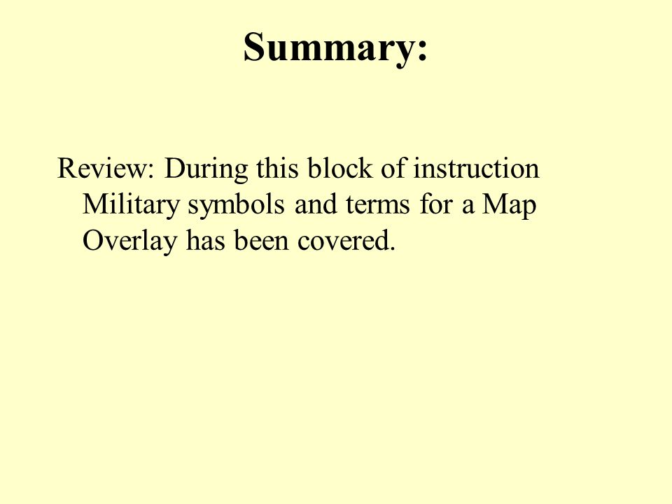 Summary: Review: During this block of instruction Military symbols and terms for a Map Overlay has been covered.