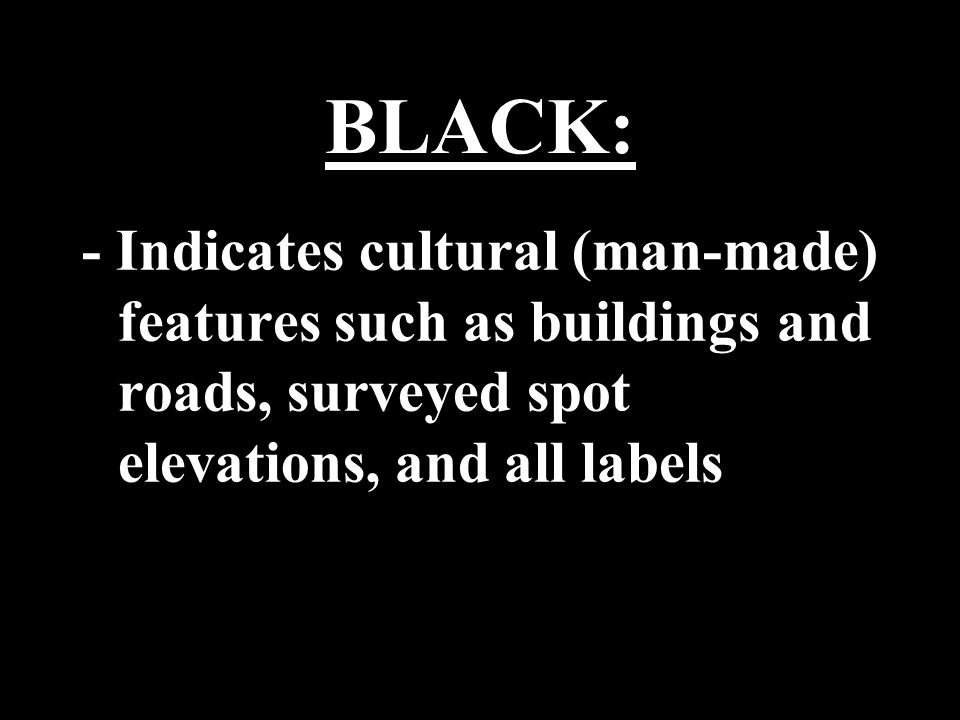 BLACK: - Indicates cultural (man-made) features such as buildings and roads, surveyed spot elevations, and all labels.