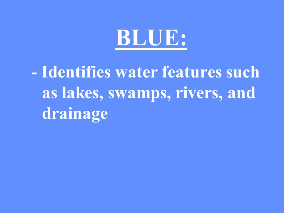 BLUE: - Identifies water features such as lakes, swamps, rivers, and drainage