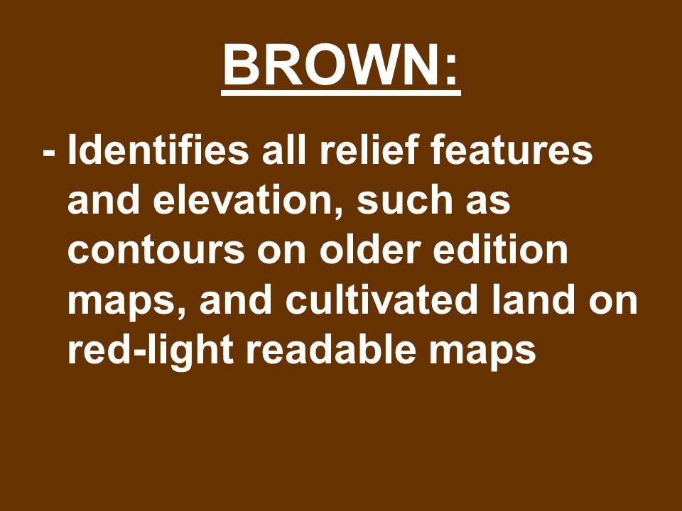 BROWN: - Identifies all relief features and elevation, such as contours on older edition maps, and cultivated land on red-light readable maps.