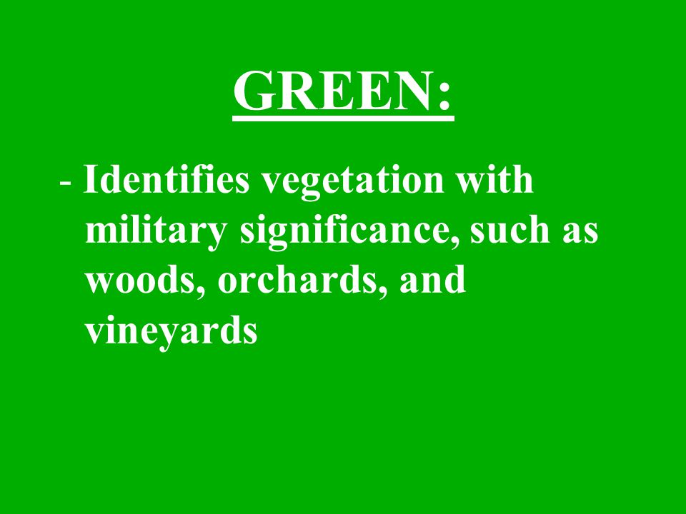 GREEN: - Identifies vegetation with military significance, such as woods, orchards, and vineyards
