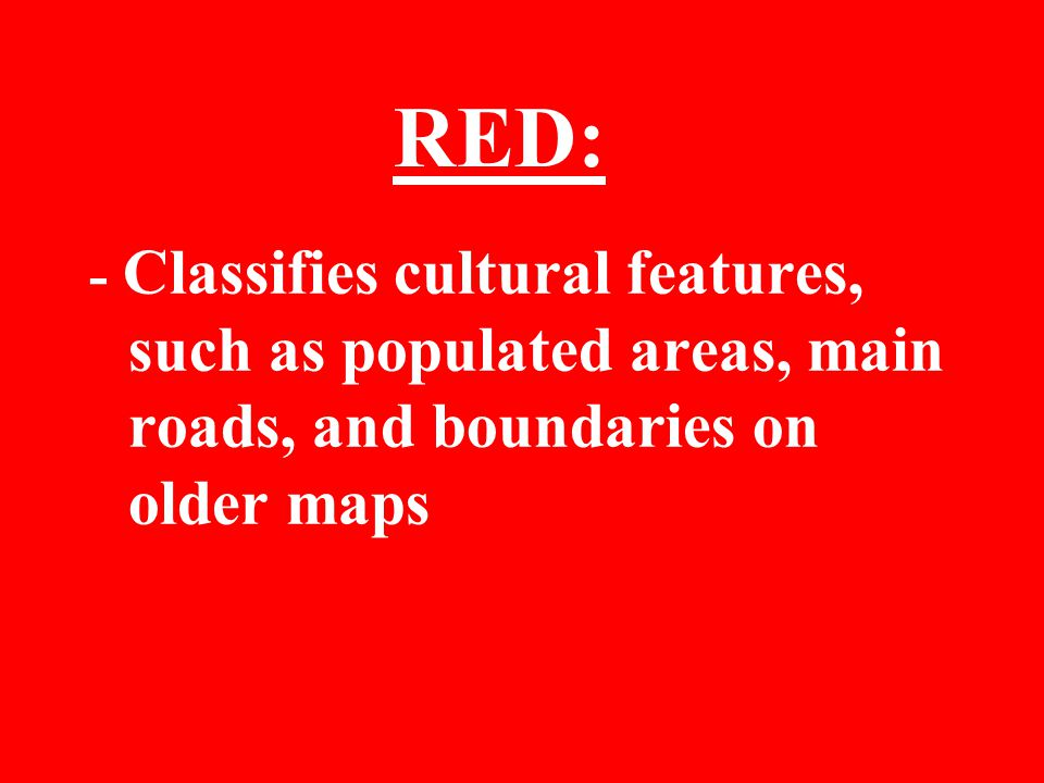 RED: - Classifies cultural features, such as populated areas, main roads, and boundaries on older maps.