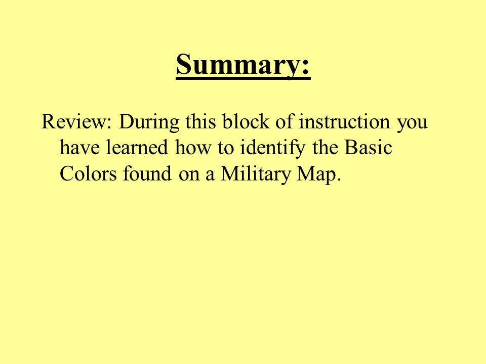 Summary: Review: During this block of instruction you have learned how to identify the Basic Colors found on a Military Map.