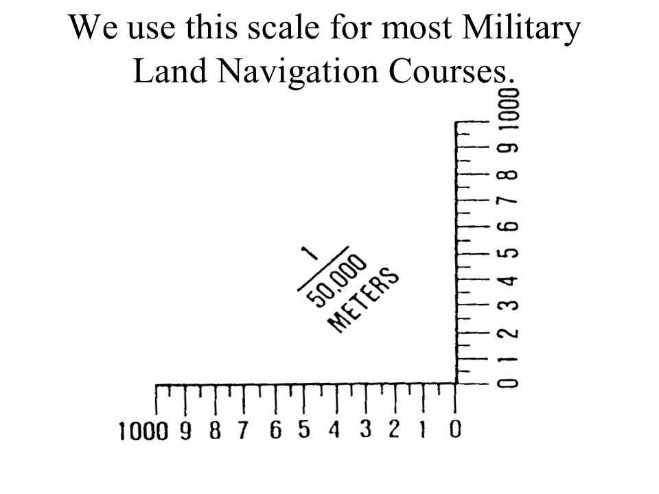 We use this scale for most Military Land Navigation Courses.