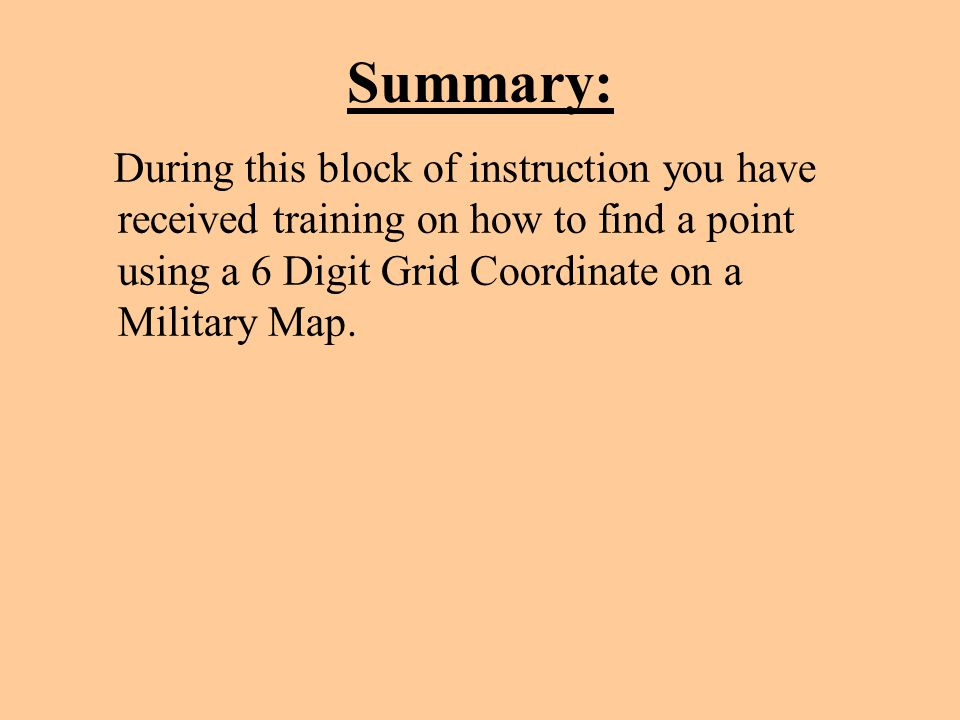 Summary: During this block of instruction you have received training on how to find a point using a 6 Digit Grid Coordinate on a Military Map.