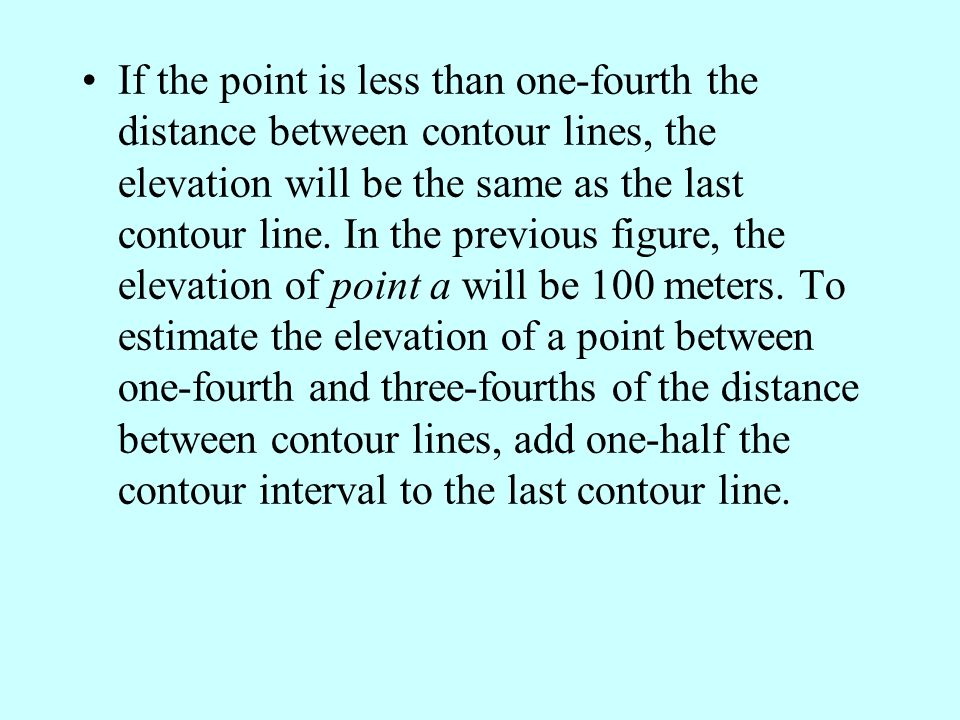 If the point is less than one-fourth the distance between contour lines, the elevation will be the same as the last contour line.