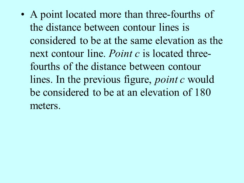 A point located more than three-fourths of the distance between contour lines is considered to be at the same elevation as the next contour line.