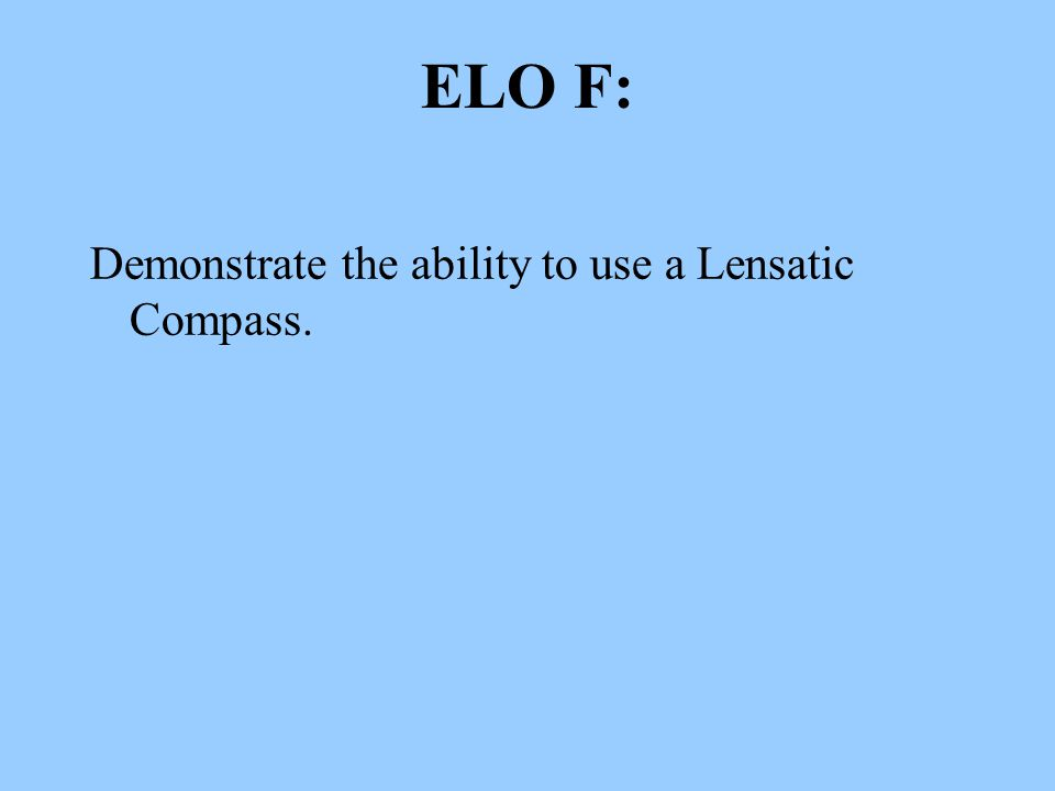 ELO F: Demonstrate the ability to use a Lensatic Compass.