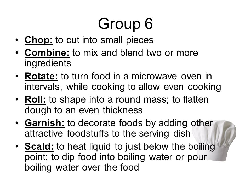 Group 6 Chop: to cut into small pieces