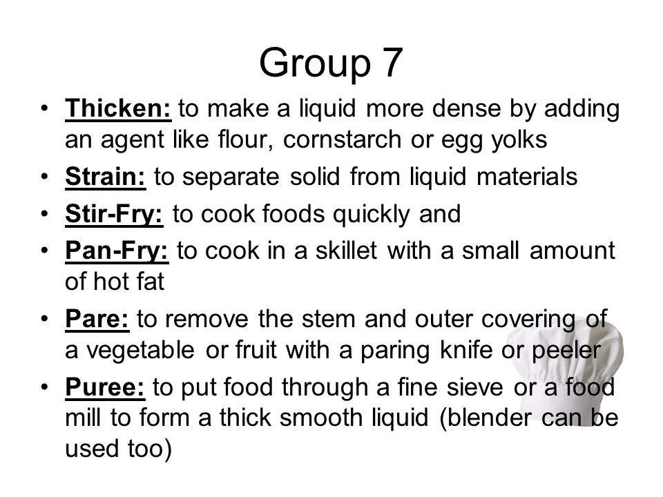 Group 7 Thicken: to make a liquid more dense by adding an agent like flour, cornstarch or egg yolks.
