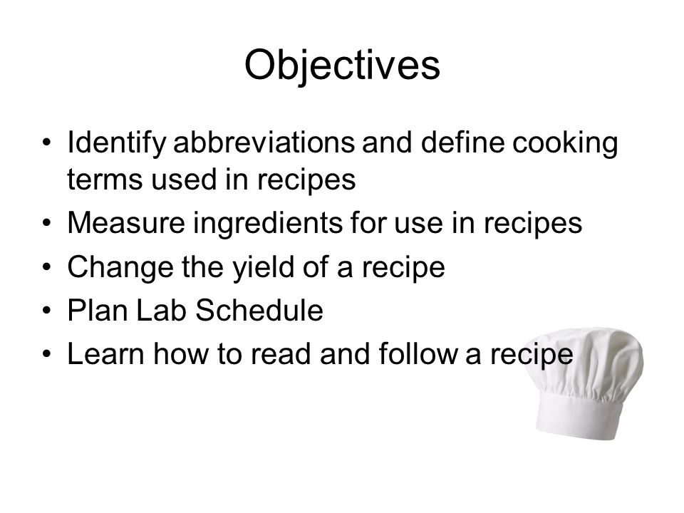 Objectives Identify abbreviations and define cooking terms used in recipes. Measure ingredients for use in recipes.