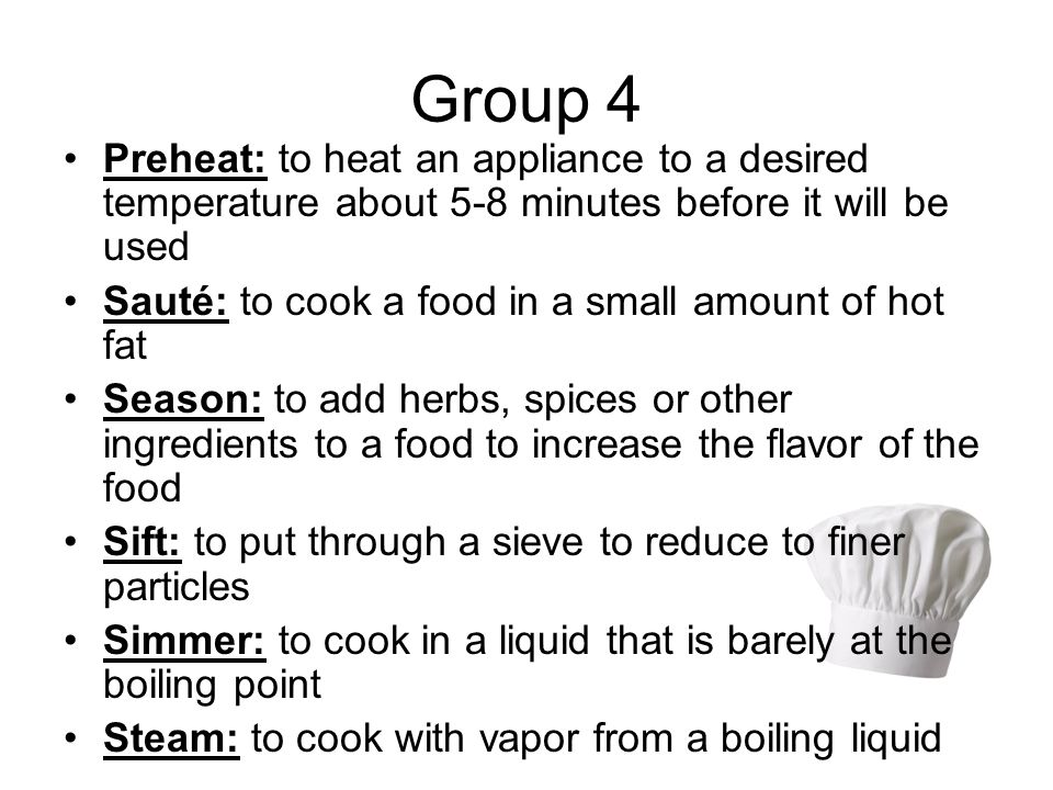 Group 4 Preheat: to heat an appliance to a desired temperature about 5-8 minutes before it will be used.